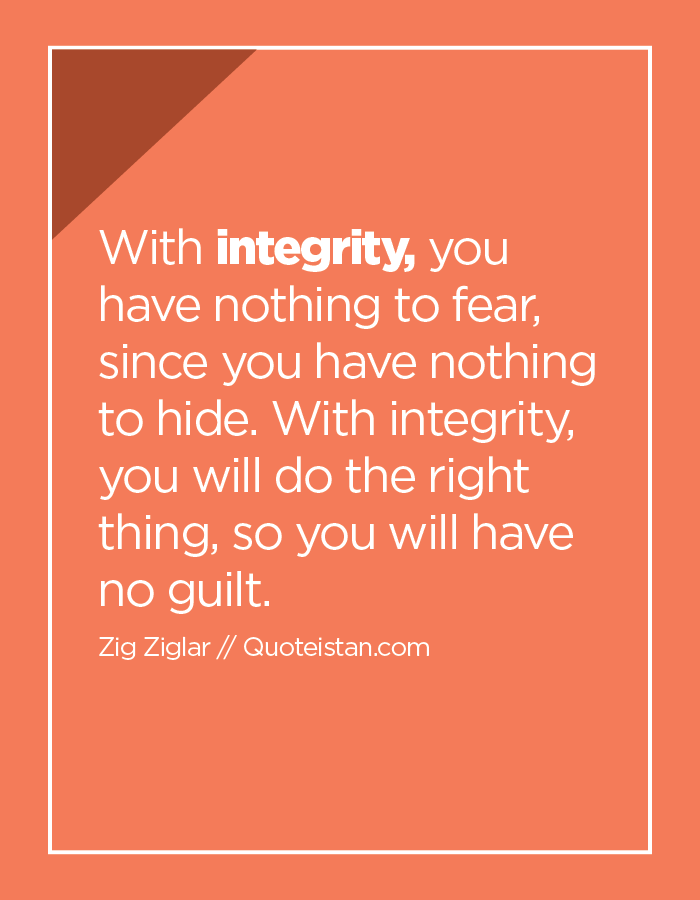 With integrity, you have nothing to fear, since you have nothing to hide. With integrity, you will do the right thing, so you will have no guilt.