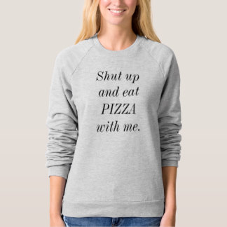 Sweatshirts for Mom on Mother's Day - Shut Up And Eat Pizza With Me Sweatshirt