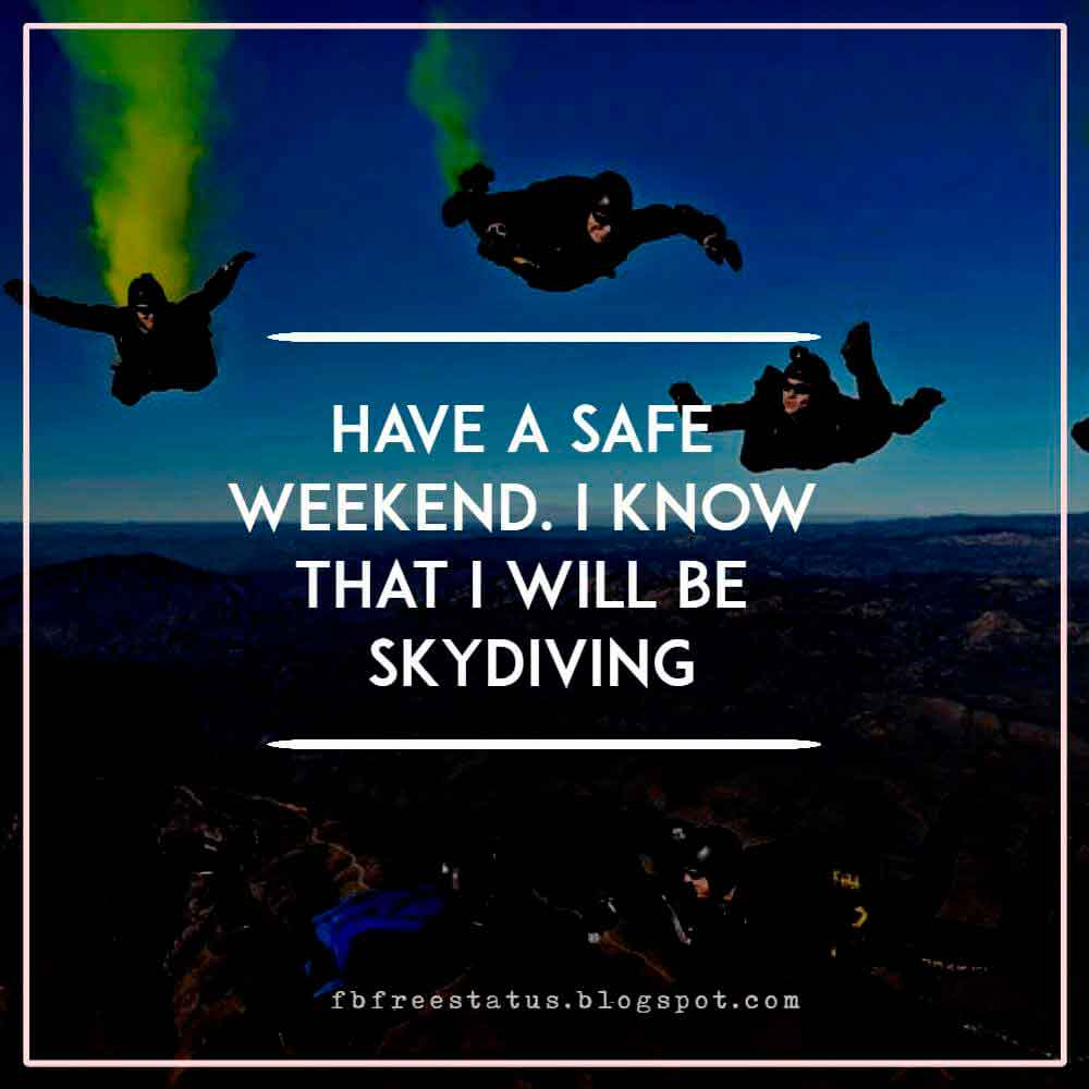 Have a safe weekend. I know that I will be skydiving!
