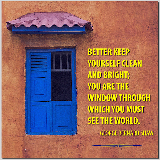 Better keep yourself clean and bright; you are the window through which you must see the world. George Bernard Shaw HBRPATEL