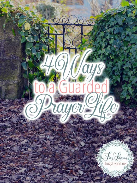 4 Ways to a Guarded Prayer Life #prayer #quiettime #devotions