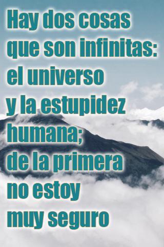 Hay dos cosas que son infinitas el universo y la estupidez humana; de la primera no estoy muy seguro