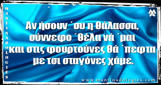 Μαντιναδες - Αν ήσουν ΄συ η θάλασσα, σύννεφο ΄θέλα νά ΄μαι  και στις φουρτούνες θά ΄πεφτα με τσι σταγόνες χάμε.