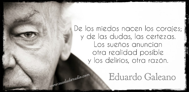 """""""De los miedos nacen los corajes: y de las dudas, las certezas. Los sueños anuncian otra realidad posible y los delirios, otra razón."""" Eduardo Galeano"""