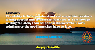 Empathy:The ability to listen, understand and empathise creates a feeling of trust and friendship in others. If  I am always willing to listen, I can help them discover their own solutions to the problems they have to face.