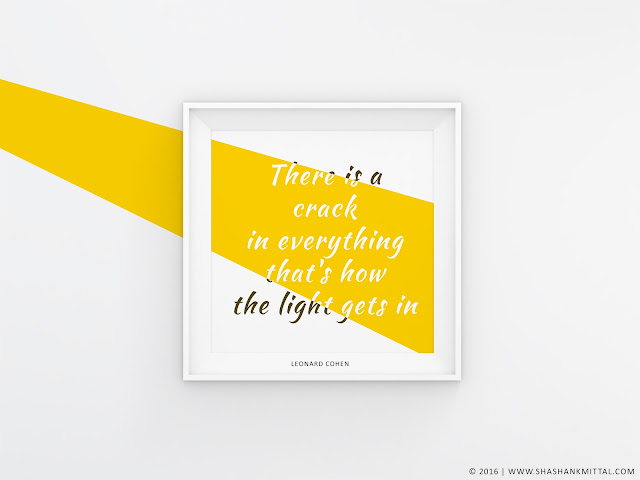 There is a crack in everything that how the light gets in,  Leonard Cohen, shashank mital designs, design, quote, shashank mittal, shashank, mittal