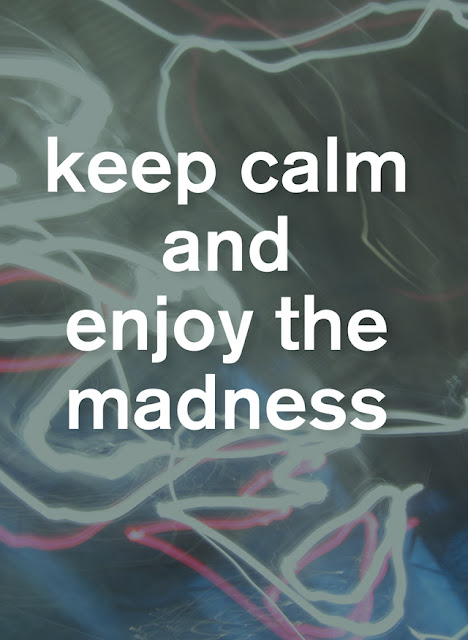06/ keep calm and enjoy the madness