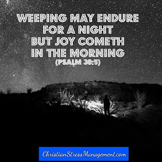 Weeping may endure for a night but joy cometh in the morning Psalm 30:5