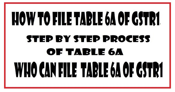 What is table 6a in gst how to file for gst refund for Table 6 of gst