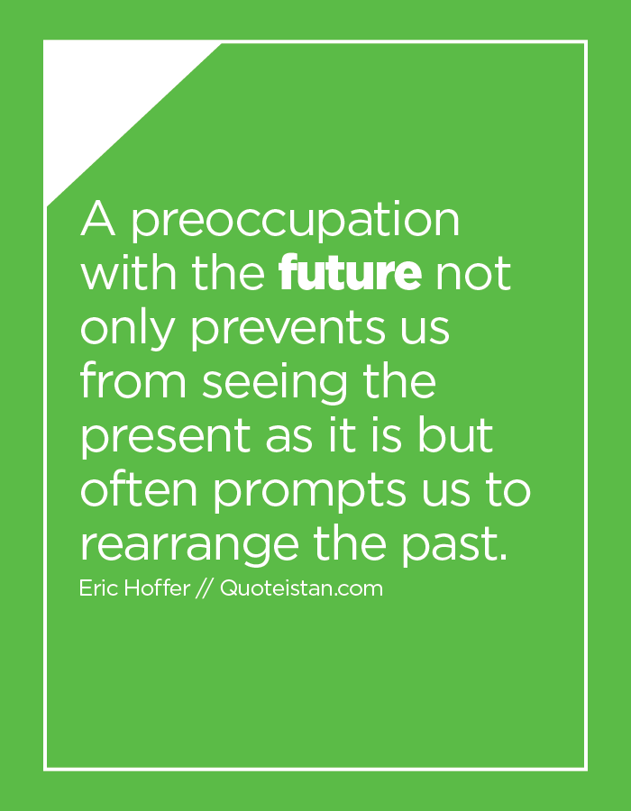 A preoccupation with the future not only prevents us from seeing the present as it is but often prompts us to rearrange the past.