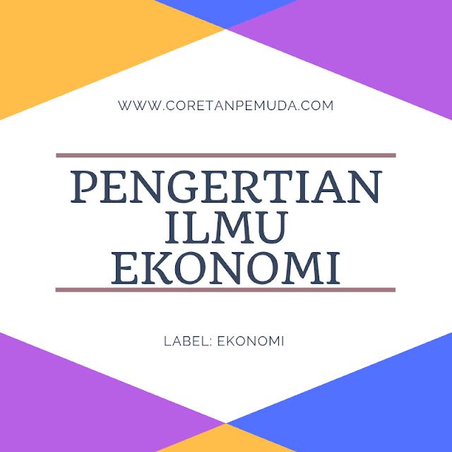 Pengertian Ilmu Ekonomi Menurut Para Ahli dan Secara Umum/Luas