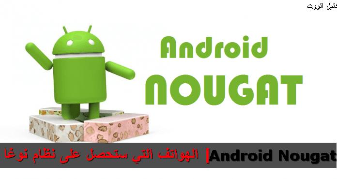 قائمة بالهواتف التي ستحصل على تحديث نظام أندرويد نوغا | Android Nougat