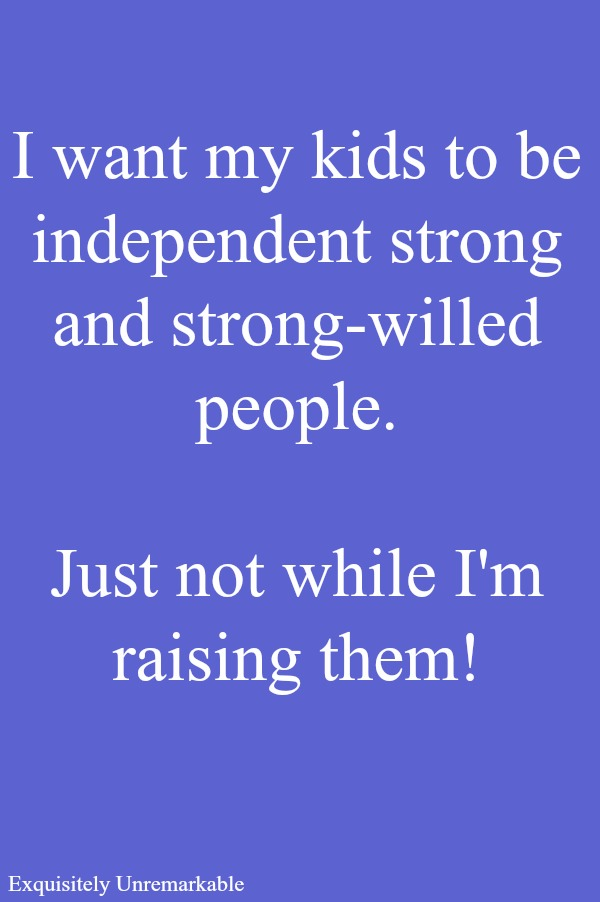 I want my kids to be independent strong willed people...