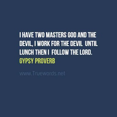 I have two masters God and the devil; I work for the devil until lunch then I follow the Lord