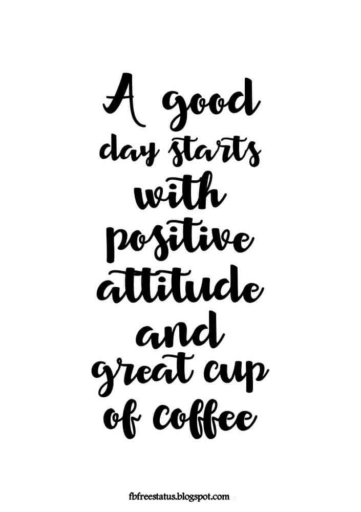 A good day starts with a positive attitude and a great cup of coffee!