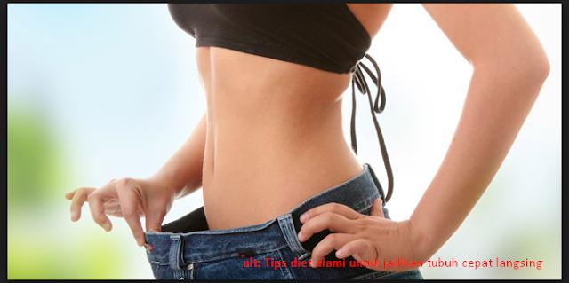 Tips diet alami untuk jadikan tubuh cepat langsing