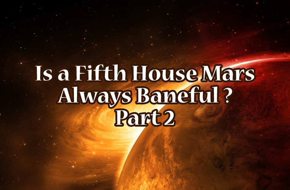Is a Fifth House Mars Always Baneful ?( Part2)