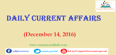 Current affairs : December 14, 2016 for all competitive exams