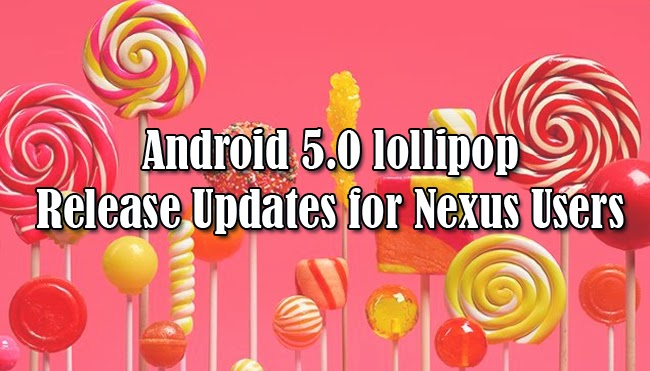 Android 5.0 lollipop Release Updates for Nexus Users