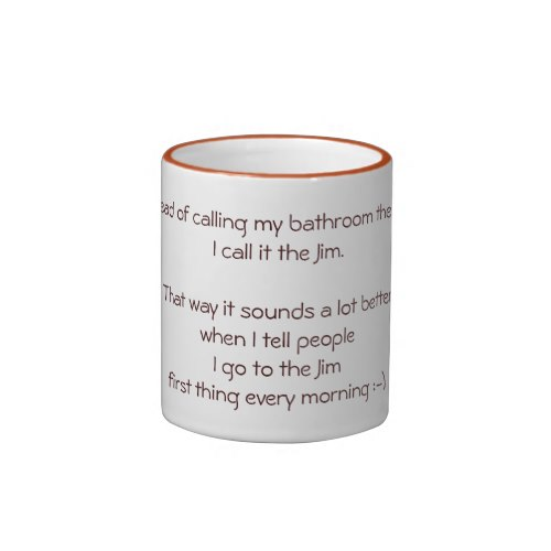 Instead of calling my bathroom the John, I call it the Jim. That way it sounds a lot better when I tell people I go to the Jim first thing every morning :-) Funny Coffee Mug
