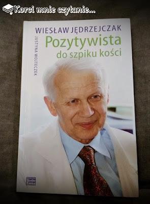 """Justyna Wojteczek, Wiesław Jędrzejczak """"Pozytywista do szpiku kości"""""""