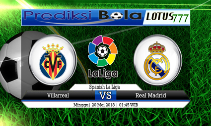 PREDIKSI SKORE VILLARREAL VS REAL MADRID 20 MEI 2018