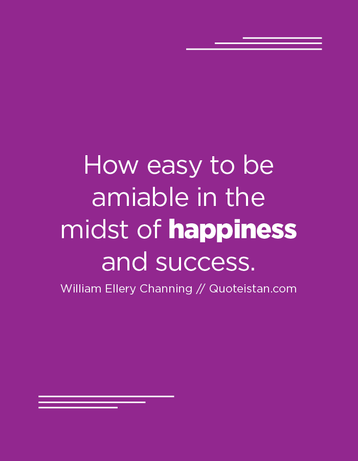 How easy to be amiable in the midst of happiness and success.