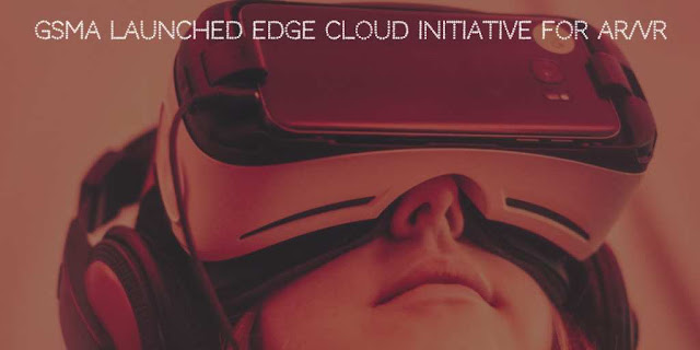 GSMA Launched Edge Cloud Initiative for AR/VR Technology