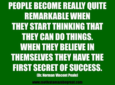 "25 Belief Quotes For Self-Improvement And Success: ""People become really quite remarkable when they start thinking that they can do things. When they believe in themselves they have the first secret of success.""  - Dr. Norman Vincent Peale"