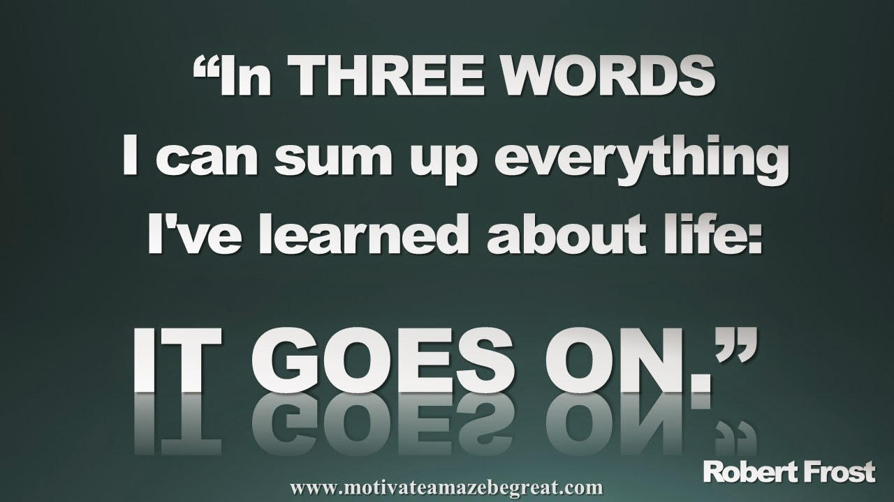 Featured in our Inspirational Picture Quotes To Achieve Success in Life: In three words I can sum up everything I've learned about life: It goes on. - Robert Frost
