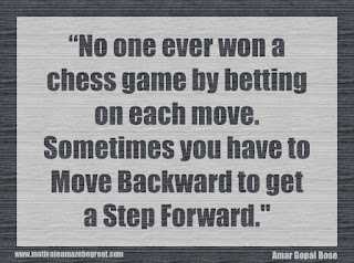"Featured in our 34 Inspirational Quotes How To Fail Your Way To Success: No one ever won a chess game by betting on each move. Sometimes you have to move backward to get a step forward."" - Amar Gopal Bose"