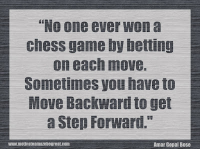 "Quotes About Success And Failure How To Fail Your Way To Success: No one ever won a chess game by betting on each move. Sometimes you have to move backward to get a step forward."" - Amar Gopal Bose"