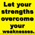 Let your strengths overcome your weaknesses.