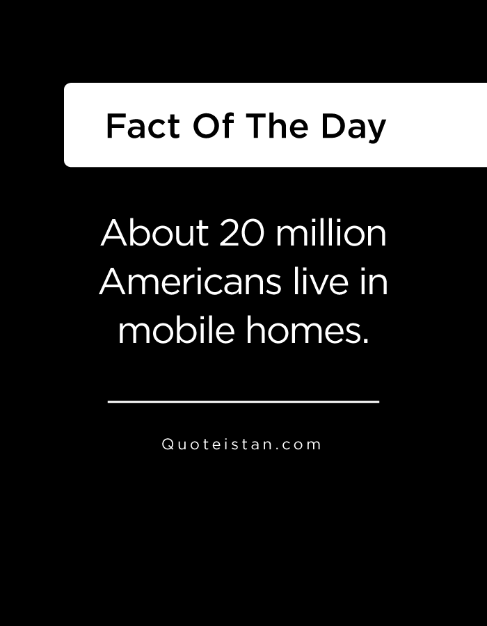 About 20 million Americans live in mobile homes.