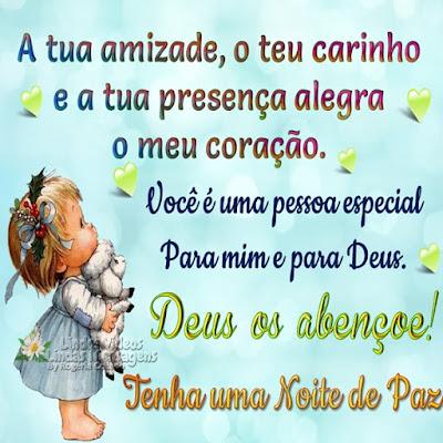 A tua amizade, o teu carinho e a tua presença alegra  o meu coração. Você é uma pessoa especial para mim e para Deus. Deus os abençoe! Tenha uma Noite de Paz.