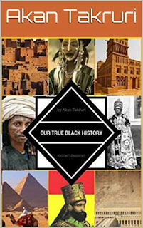 Our true black history 7000bc - Present by Akan Takruri