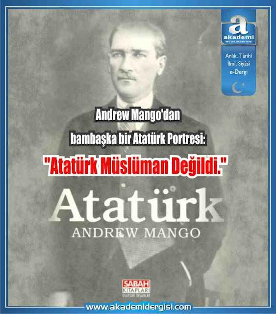 """Andrew Mango'dan bambaşka bir Atatürk Portresi: """"Atatürk Müslüman değildi."""""""