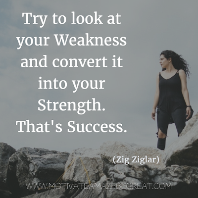 "Quotes About Strength And Motivational Words For Hard Times: ""Try to look at your weakness and convert it into your strength. That's success."" - Zig Ziglar"