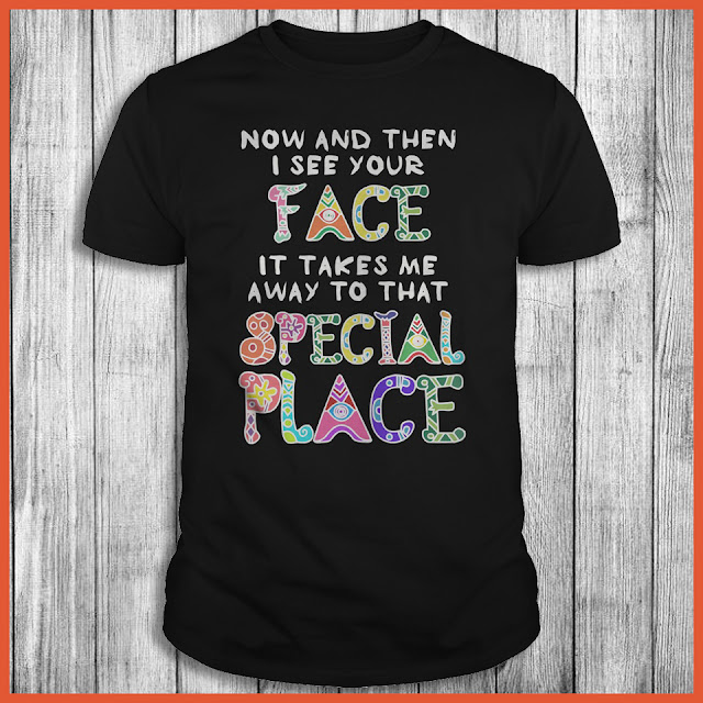 Now And Then I See Your Face It Takes Me Away To That Special Place Shirt
