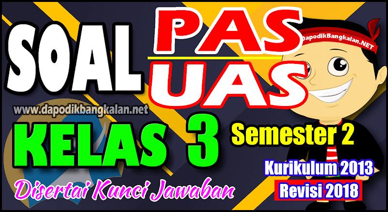 SOAL UAS/PAS KELAS 3 Semester 2 Kurikulum 2013 Revisi 2018 + Kunci Jawaban