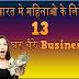 Bharat Me Ghar Bhaithe Mahilao ke Liye 13 business