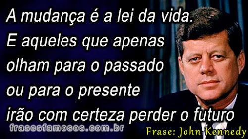 Frases de John Fitzgerald Kennedy: A mudança é a lei da vida. E aqueles que apenas olham para o passado ou para o presente irão com certeza perder o futuro