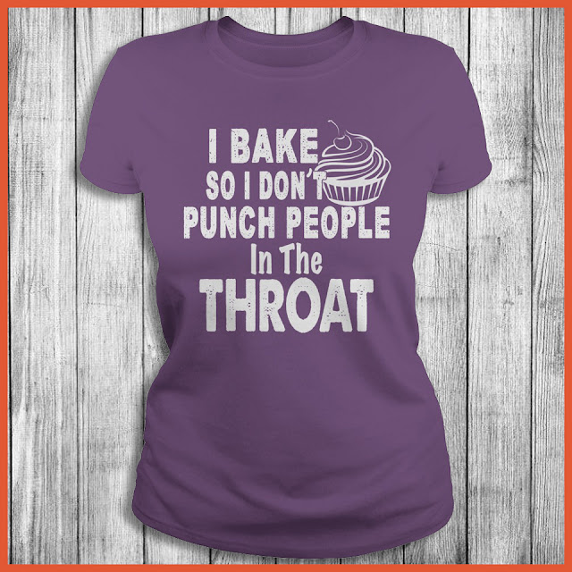 I Bake So I Don't Punch People In The Throat Shirt