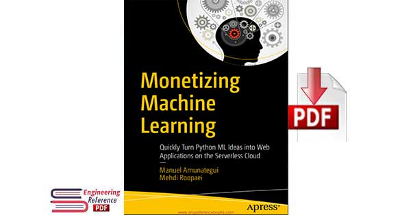 Monetizing Machine Learning : Quickly Turn Python ML Ideas into Web Applications on the Serverless Cloud by Manuel Amunategui and Mehdi Roopaei — free pdf download
