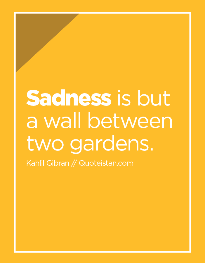 Sadness is but a wall between two gardens.