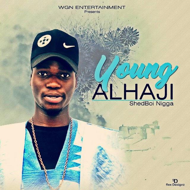 #MUSIC: YOUNG ALHAJI- SHEDBOI NIGGA | @shedboinigga1