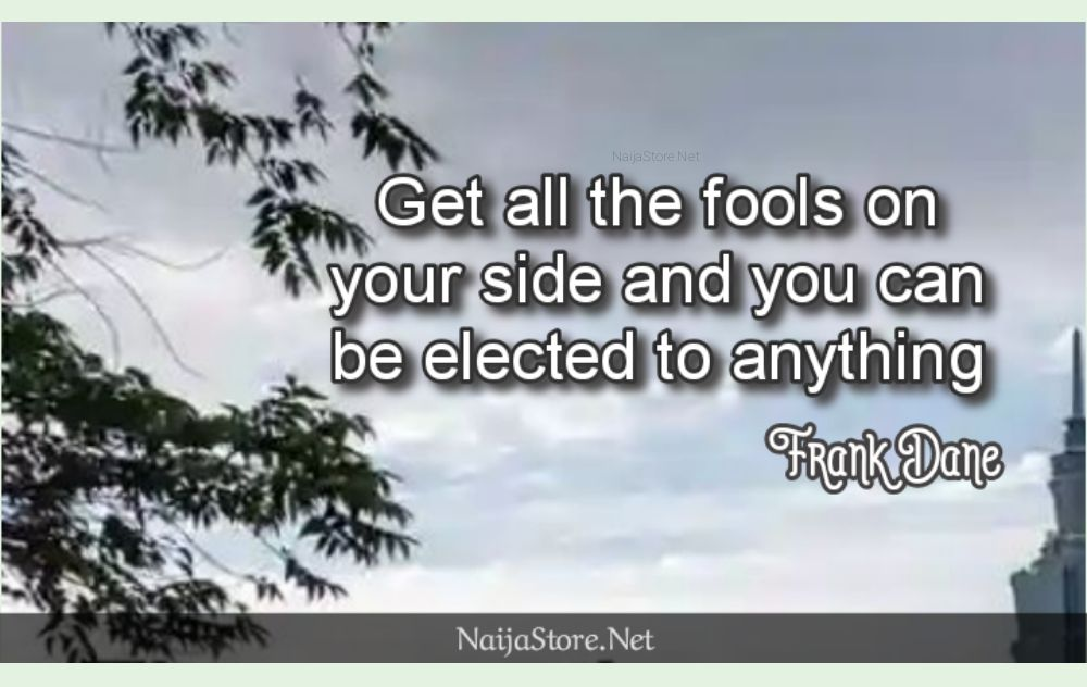 Frank Dane's Quote: Get all the fools on your side and you can be elected to anything - Political Quotes
