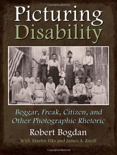 Picturing Disability  Beggar, Freak, Citizen and Other Photographic Rhetoric (Critical Perspectives on Disability) by Robert Bogdan