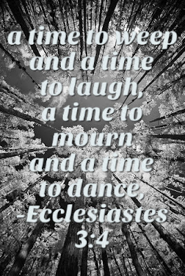 A time to weeep and a time to laugh, a time to mourn and a time to dance. Ecclesiastes 3:4