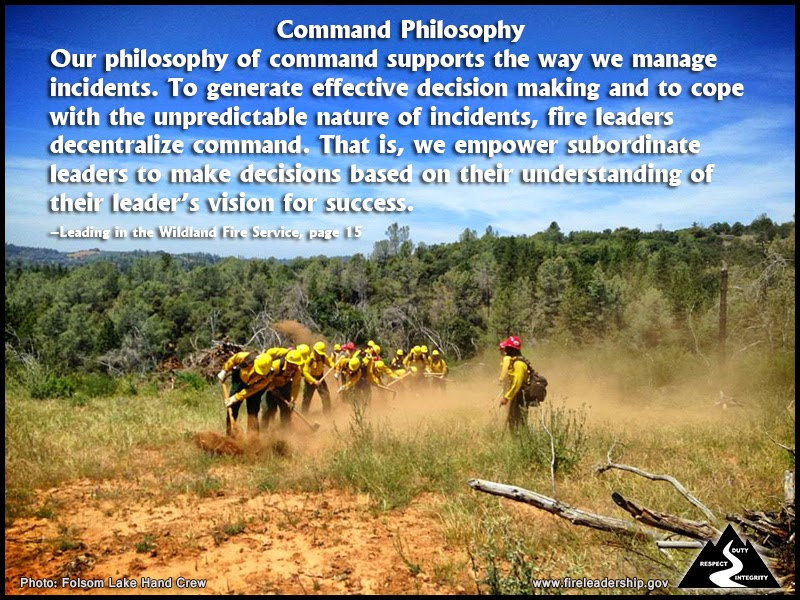 Command Philosophy Our philosophy of command supports the way we manage incidents. To generate effective decision making and to cope with the unpredictable nature of incidents, fire leaders decentralize command. That is, we empower subordinate leaders to make decisions based on their understanding of their leader's vision for success. – Leading in the Wildland Fire Service, page 15